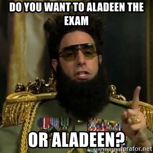 Admiral General Aladeen  - do you want to aladeen the exam or aladeen?