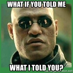 Matrix Morpheus - what if you told me what i told you?