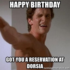 Patrick Bateman - happy birthday  got you a reservation at Dorsia