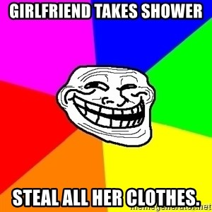 troll face1 - Girlfriend takes shower SteAl all her clothEs.