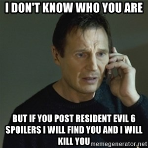 I don't know who you are... - i don't know who you are but if you post resident evil 6 spoilers i will find you and i will kill you
