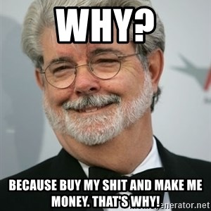 George Lucas - Why? because buy my shit and make me money. That's why!