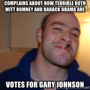 Good Guy Greg - Complains about how terrible both Mitt Romney and Barack Obama are votes for gary johnson