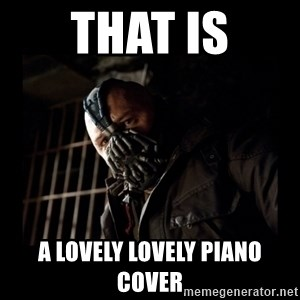 Bane Meme - That IS A LOVELY LOVELY PIANO COVER