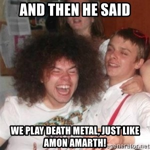 'And Then He Said' Guy - And then he said we play death metal, just like amon amarth!