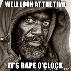 You Gonna Get Raped - Well look at the time it's rape o'clock