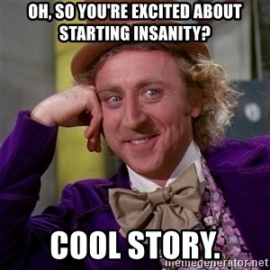 Willy Wonka - Oh, so you're excited about starting insanity? cool story.
