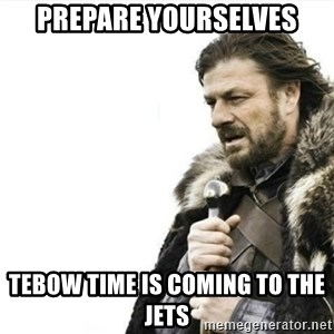 Prepare yourself - PREPARE YOURSELVES TEBOW TIME IS COMING TO THE JETS