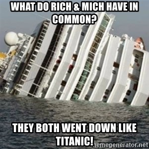Sunk Cruise Ship - what do rich & mich have in common? They both went down like titanic!
