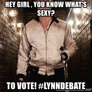 Ryan Gosling  - Hey girl , you know what's sexy?  To vote! #lynndebate