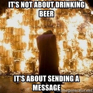 Sending a Message - It's not About drinking beer It's about sending a message