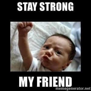Stay strong meme - sTAY STRONG MY FRIEND