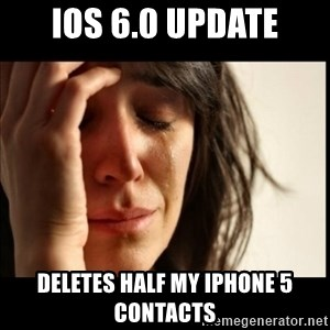 First World Problems - iOs 6.0 Update Deletes half my iphone 5 contacts