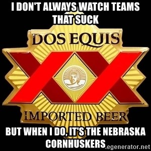 Dos Equis - I DON'T ALWAYS WATCH TEAMS THAT SUCK BUT WHEN I DO, IT'S THE NEBRASKA CORNHUSKERS
