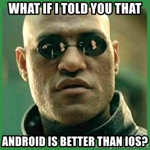 Matrix Morpheus - what if I told you that android is better than ios?