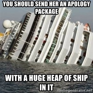 Sunk Cruise Ship - you should send her an apology package with a huge heap of ship in it