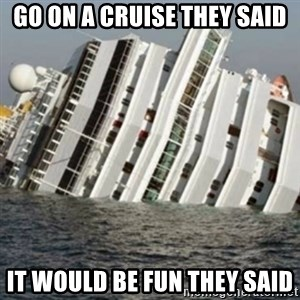 Sunk Cruise Ship - go on a cruise they said it would be fun they said