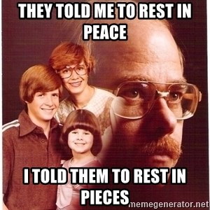 Vengeance Dad - THEY TOLD ME TO REST IN PEACE I TOLD THEM TO REST IN PIECES