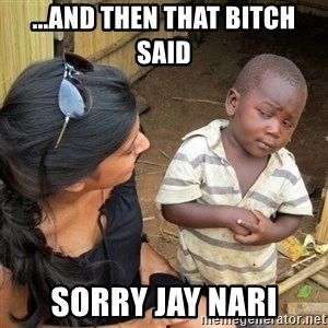 skeptical black kid - ...AND THEN THAT BITCH SAID SORRY JAY NARI
