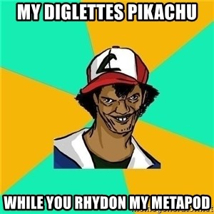 Dat Ash - my diglettes pikachu while you rhydon my metapod