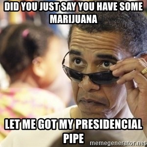 Obamawtf - did you just say you have some marijuana  let me got my presidencial pipe