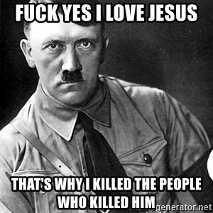 Hitler Advice - fuck yes i love jesus that's why i killed the people who killed him