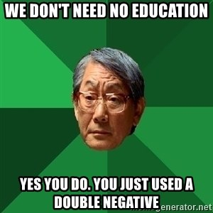 High Expectations Asian Father - we don't need no education yes you do. you just used a double negative