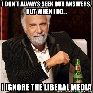 The Most Interesting Man In The World - I DON'T ALWAYS seek out answers, BUT WHEN I DO... i ignore the liberal media