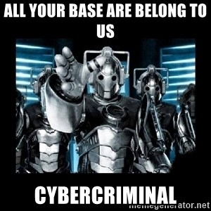 cyberman - All your base are belong to us cybercriminal