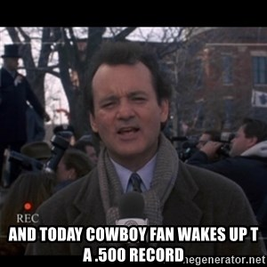 groundhog day - And today cowboy fan wakes up t a .500 record