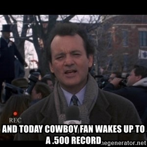 groundhog day - And today cowboy fan wakes up to a .500 record