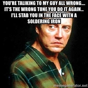 Christopher Walken - You're taliking to my guy all wrong.... It's the wrong tone You do it again... I'll stab you in the face with a soldering iron