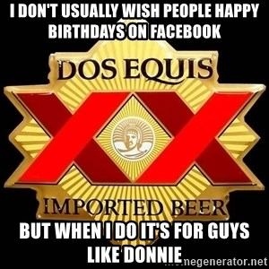Dos Equis - I DON'T USUALLY WISH PEOPLE HAPPY BIRTHDAYS ON FACEBOOK BUT WHEN I DO IT'S FOR GUYS LIKE DONNIE