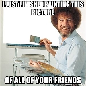 Bob Ross - i just finished painting this picture of all of your friends