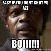 Samuel Jackson  - Easy if you dont shut yo azz  boi!!!!!
