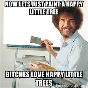 Bob Ross - now lets just paint a happy little tree bitches love happy little trees