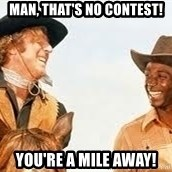 Blazing saddles - Man, that's no contest! You're a mile away!