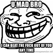 You Mad Bro - U MAD BRO I CAN BEAT THE FUCK OUT OF YOU ANY TIME