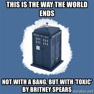 Dr Who - This is the way the world ends not with a bang, but with 'toxic' by britney spears