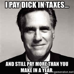 RomneyMakes.com - I pay dick in taxes... And still pay more than you make in a year.