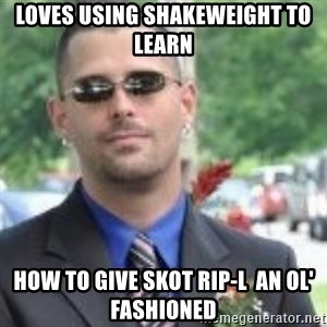 ButtHurt Sean - loves using shakeweight to learn how to give skot rip-l  an ol' fashioned