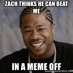 Black Guy Laughing xoxo - Zach thinks he can beat me  in a meme off