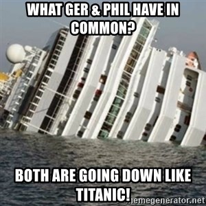 Sunk Cruise Ship - what GER & PHIL have in common? Both are going down like titanic!