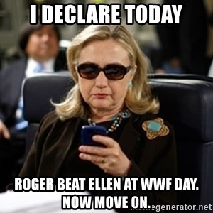 Hillary Text - i dECLARE TODAY ROGER BEAT ELLEN AT WWF DAY.  NOW MOVE ON.