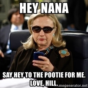 Hillary Text - hey nana say hey to the pootie for me. love, hill.