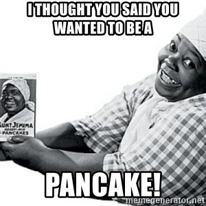 Aunt Jemima - I thought you said you wanted to be a  pancake!