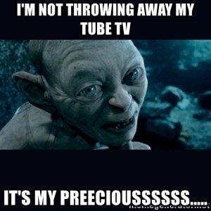 gollum - I'm not throwing away my Tube Tv It's my preecioussssss.....