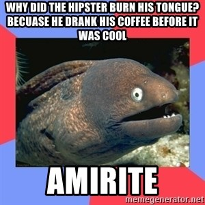 Bad Joke Eels - why did the hipster burn his tongue? becuase he drank his coffee before it was cool AMIRITE