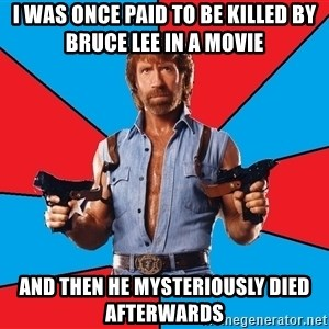 Chuck Norris  - I was once paid to be killed by bruce lee in a movie and then he mysteriously died afterwards