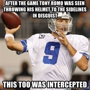 Tonyromo - after the game tony romo was seen throwing his helmet to the sidelines in disguist this too was intercepted